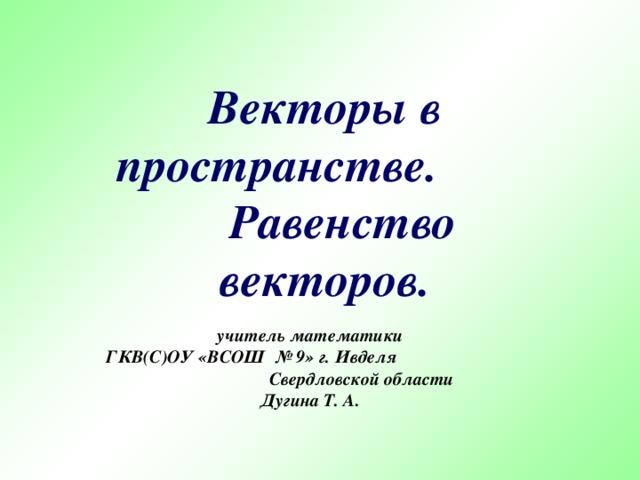 Векторы в пространстве. Равенство векторов. учитель математики ГКВ(С)ОУ «ВСОШ № 9» г. Ивделя Свердловской области Дугина Т. А.