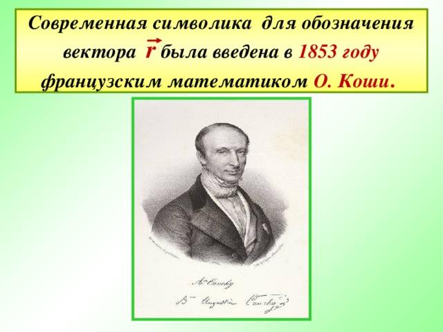Современная символика для обозначения вектора   r  была введена в 1853 году французским математиком О. Коши .