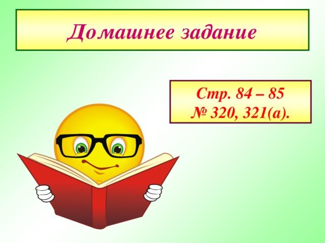 Домашнее задание Стр. 84 – 85 № 320 , 321(а).