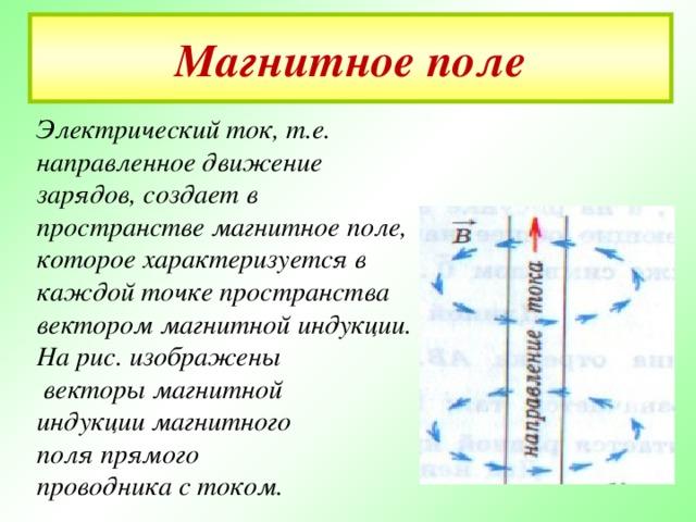 Магнитное поле Электрический ток, т.е. направленное движение зарядов, создает в пространстве магнитное поле, которое характеризуется в каждой точке пространства вектором магнитной индукции. На рис. изображены  векторы магнитной индукции магнитного поля прямого проводника с током.
