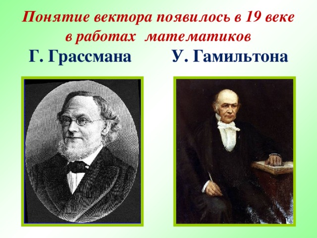 Понятие вектора появилось в 19 веке в работах математиков  Г. Грассмана  У. Гамильтона