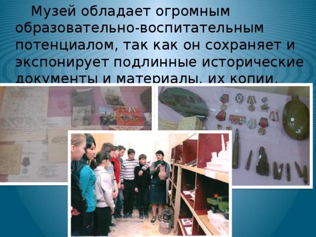 Музей обладает огромным образовательно-воспитательным потенциалом, так как он сохраняет и экспонирует подлинные исторические документы и материалы, их копии. Участие детей в работе музея способствует заполнению их досуга.