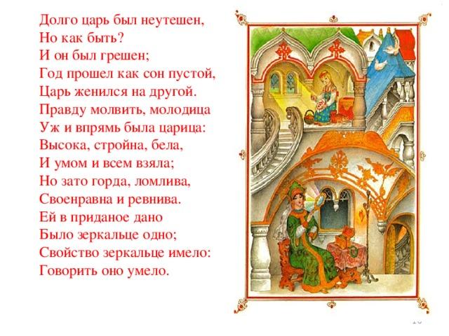 Долго царь был неутешен, Но как быть? И он был грешен; Год прошел как сон пустой, Царь женился на другой. Правду молвить, молодица Уж и впрямь была царица: Высока, стройна, бела, И умом и всем взяла; Но зато горда, ломлива, Своенравна и ревнива. Ей в приданое дано Было зеркальце одно; Свойство зеркальце имело: Говорить оно умело.