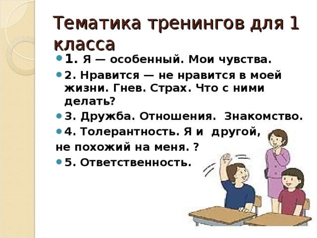 Тематика тренингов для 1 класса 1. Я— особенный. Мои чувства. 2. Нравится— ненравится вмоей жизни. Гнев. Страх. Что сними делать? 3. Дружба. Отношения. Знакомство. 4. Толерантность. Я и другой, непохожий наменя. ? 5. Ответственность.