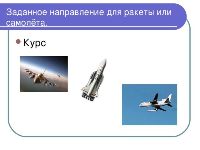 Заданное направление для ракеты или самолёта.