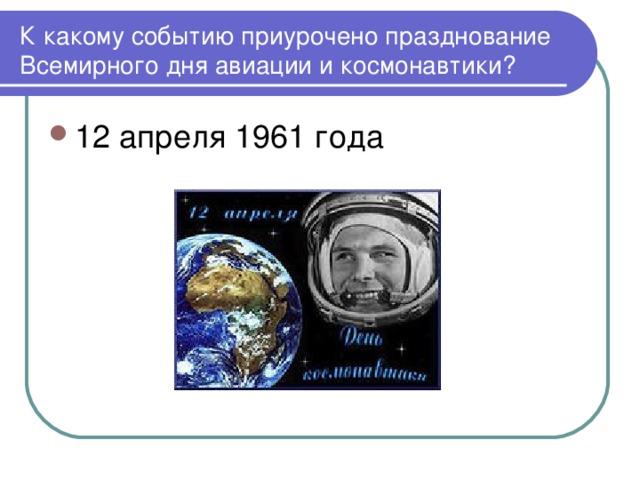 К какому событию приурочено празднование Всемирного дня авиации и космонавтики?