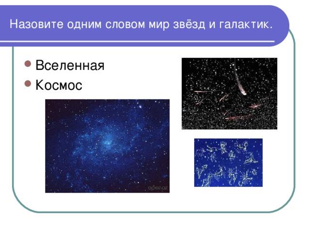 Назовите одним словом мир звёзд и галактик.