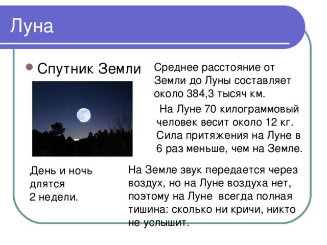 Среднее расстояние от Земли до Луны составляет около 384,3 тысяч км.  На Луне 70 килограммовый человек весит около 12 кг. Сила притяжения на Луне в 6 раз меньше, чем на Земле. На Земле звук передается через воздух, но на Луне воздуха нет, поэтому на Луне всегда полная тишина: сколько ни кричи, никто не услышит. День и ночь длятся 2 недели.