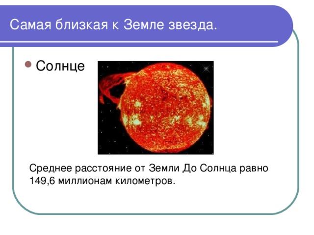 Самая близкая к Земле звезда. Среднее расстояние от Земли До Солнца равно 149,6 миллионам километров.
