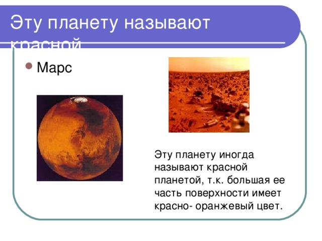 Эту планету иногда называют красной планетой, т.к. большая ее часть поверхности имеет красно- оранжевый цвет.