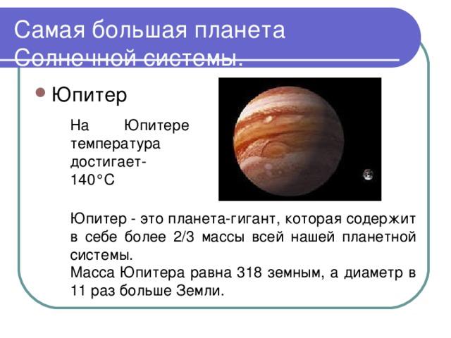 Самая большая планета Солнечной системы. На Юпитере температура достигает-140°C Юпитер - это планета-гигант, которая содержит в себе более 2/3 массы всей нашей планетной системы. Масса Юпитера равна 318 земным, а диаметр в 11 раз больше Земли.