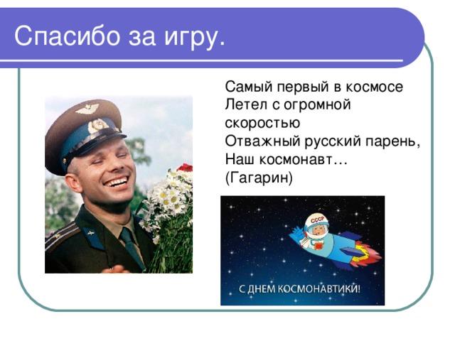 Самый первый в космосе Летел с огромной скоростью Отважный русский парень, Наш космонавт… (Гагарин)