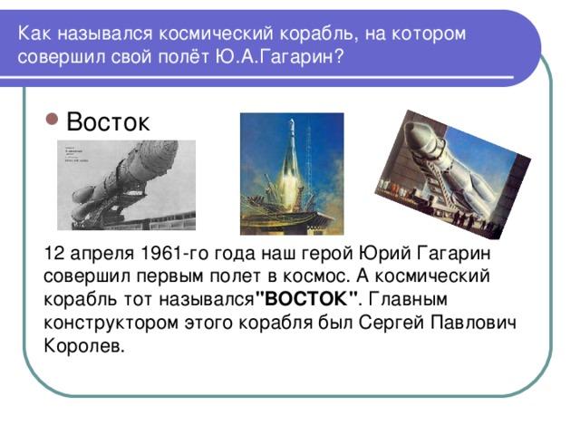 Как назывался космический корабль, на котором совершил свой полёт Ю.А.Гагарин? 12 апреля 1961-го года наш герой Юрий Гагарин совершил первым полет в космос. А космический корабль тот назывался