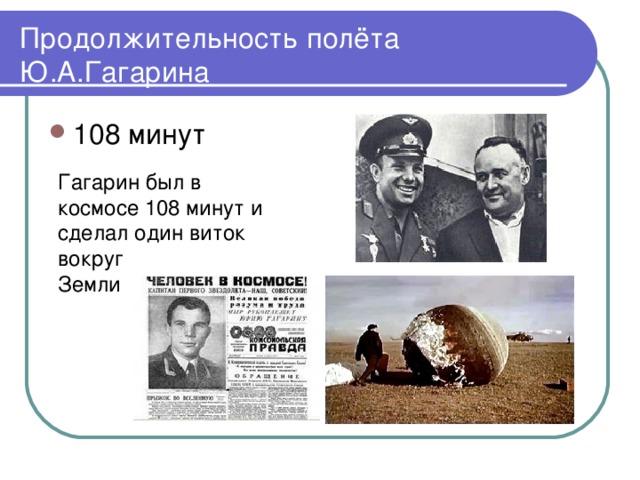 Продолжительность полёта Ю.А.Гагарина Гагарин был в космосе 108 минут и сделал один виток вокруг Земли
