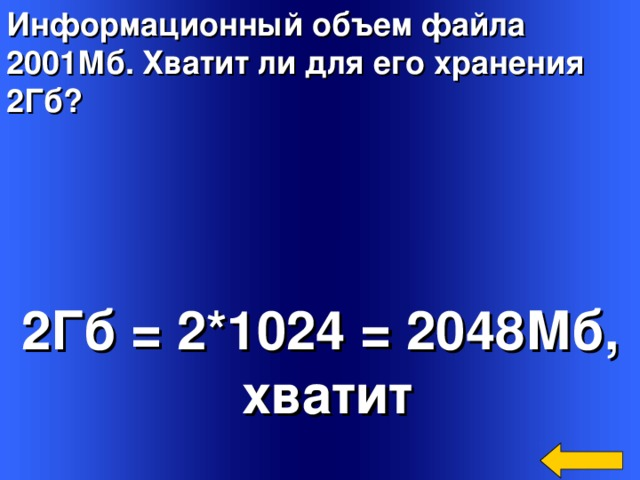 Информационный объем файла 2001Мб. Хватит ли для его хранения 2Гб?  2Гб = 2*1024 = 2048Мб,  хватит Welcome to Power Jeopardy   © Don Link, Indian Creek School, 2004 You can easily customize this template to create your own Jeopardy game. Simply follow the step-by-step instructions that appear on Slides 1-3.