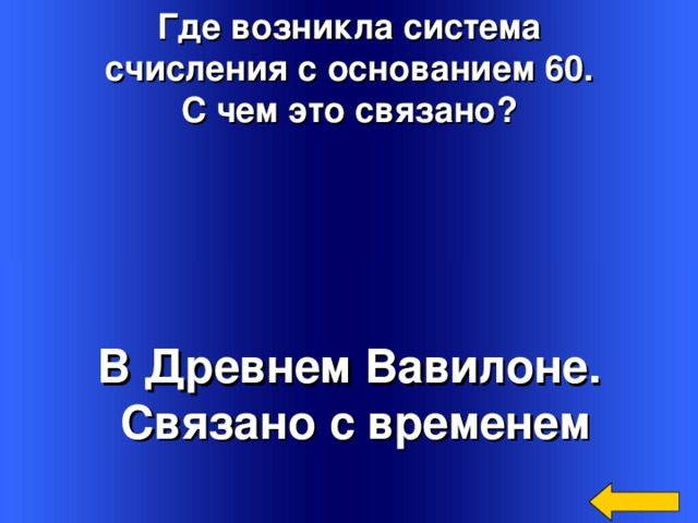 Где возникла система  счисления с основанием 60. С чем это связано? В Древнем Вавилоне.  Связано с временем Welcome to Power Jeopardy   © Don Link, Indian Creek School, 2004 You can easily customize this template to create your own Jeopardy game. Simply follow the step-by-step instructions that appear on Slides 1-3.