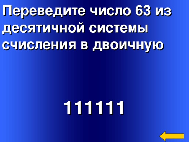 Переведите число 63 из десятичной системы счисления в двоичную  111111 Welcome to Power Jeopardy   © Don Link, Indian Creek School, 2004 You can easily customize this template to create your own Jeopardy game. Simply follow the step-by-step instructions that appear on Slides 1-3.