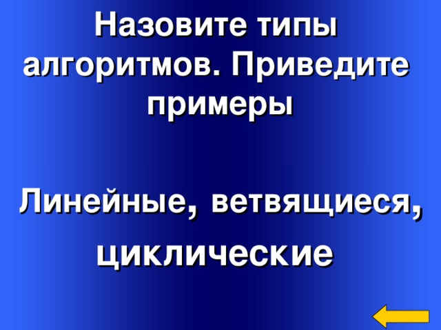 Назовите типы алгоритмов. Приведите примеры Линейные , ветвящиеся , циклические   Welcome to Power Jeopardy   © Don Link, Indian Creek School, 2004 You can easily customize this template to create your own Jeopardy game. Simply follow the step-by-step instructions that appear on Slides 1-3.