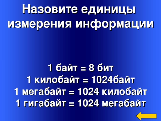 Назовите единицы измерения информации 1 байт = 8 бит 1 килобайт = 1024байт 1 мегабайт = 1024 килобайт 1 гигабайт = 1024 мегабайт  Welcome to Power Jeopardy   © Don Link, Indian Creek School, 2004 You can easily customize this template to create your own Jeopardy game. Simply follow the step-by-step instructions that appear on Slides 1-3.