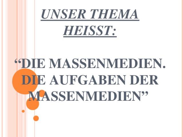 """UNSER THEMA HEISST:   """"DIE MASSENMEDIEN. DIE AUFGABEN DER MASSENMEDIEN"""""""