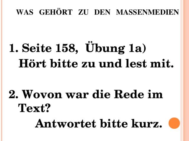 WAS GEHÖRT ZU DEN MASSENMEDIEN   1. Seite 158, Übung 1a)  Hört bitte zu und lest mit. 2. Wovon war die Rede im Text?  Antwortet bitte kurz.