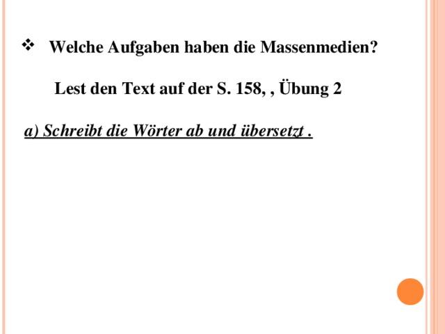 Welche Aufgaben haben die Massenmedien ?   Lest den Text auf der S. 158, , Übung 2  a) Schreibt die W örter ab und übersetzt .