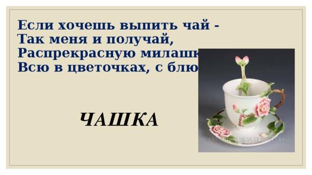 Если хочешь выпить чай -  Так меня и получай,  Распрекрасную милашку,  Всю в цветочках, с блюдцем... ЧАШКА
