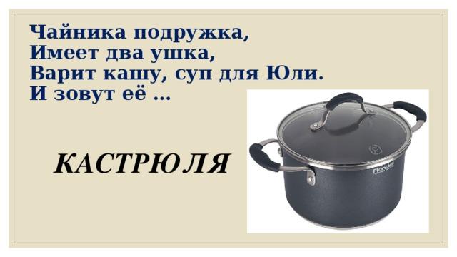 Чайника подружка,  Имеет два ушка,  Варит кашу, суп для Юли.  И зовут её … КАСТРЮЛЯ