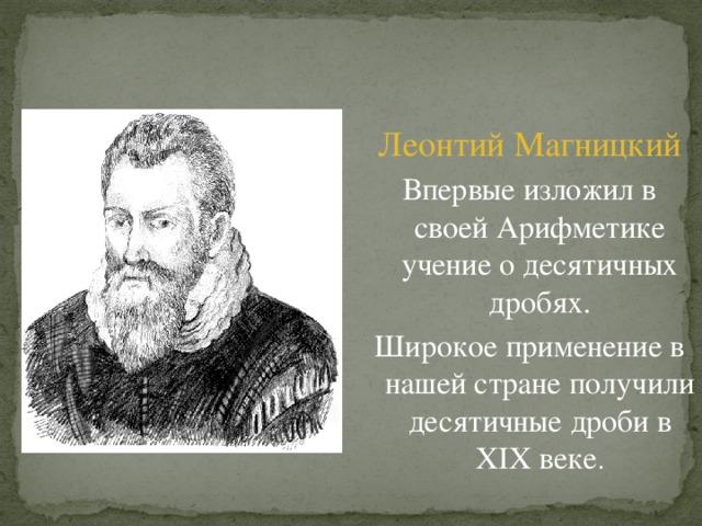 Леонтий Магницкий Впервые изложил в своей Арифметике учение о десятичных дробях. Широкое применение в нашей стране получили десятичные дроби в Х I Х веке .