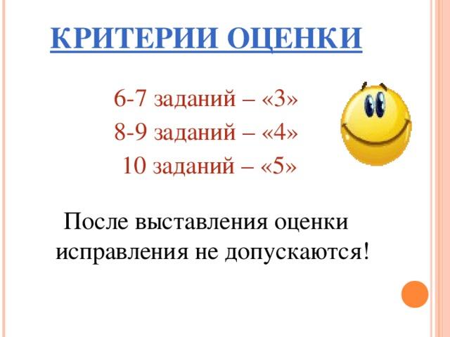 КРИТЕРИИ ОЦЕНКИ 6-7 заданий – «3» 8-9 заданий – «4»  10 заданий – «5» После выставления оценки исправления не допускаются!