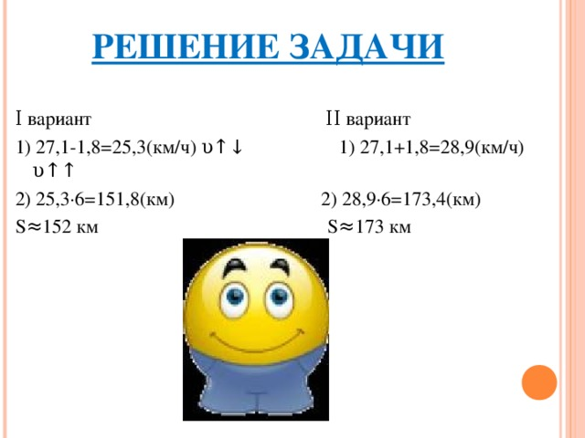 РЕШЕНИЕ ЗАДАЧИ Ι вариант ΙΙ вариант 1) 27,1-1,8=25,3(км/ч) υ↑↓ 1) 27,1+1,8=28,9(км/ч) υ↑↑ 2) 25,3∙6=151,8(км) 2) 28,9∙6=173,4(км) S≈152 км S≈173 км