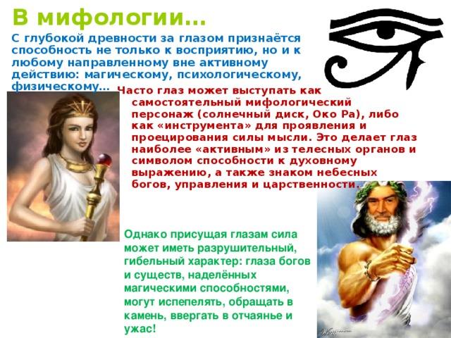 В мифологии… С глубокой древности за глазом признаётся способность не только к восприятию, но и к любому направленному вне активному действию: магическому, психологическому, физическому… Часто глаз может выступать как самостоятельный мифологический персонаж (солнечный диск, Око Ра), либо как «инструмента» для проявления и проецирования силы мысли. Это делает глаз наиболее «активным» из телесных органов и символом способности к духовному выражению, а также знаком небесных богов, управления и царственности.  Однако присущая глазам сила может иметь разрушительный, гибельный характер: глаза богов и существ, наделённых магическими способностями, могут испепелять, обращать в камень, ввергать в отчаянье и ужас!