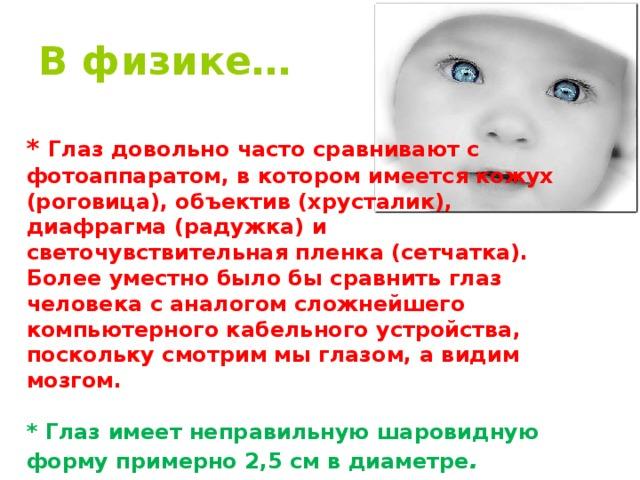 В физике…  * Глаз довольно часто сравнивают с фотоаппаратом, в котором имеется кожух (роговица), объектив (хрусталик), диафрагма (радужка) и светочувствительная пленка (сетчатка). Более уместно было бы сравнить глаз человека с аналогом сложнейшего компьютерного кабельного устройства, поскольку смотрим мы глазом, а видим мозгом.  * Глаз имеет неправильную шаровидную форму примерно 2,5 см в диаметре .