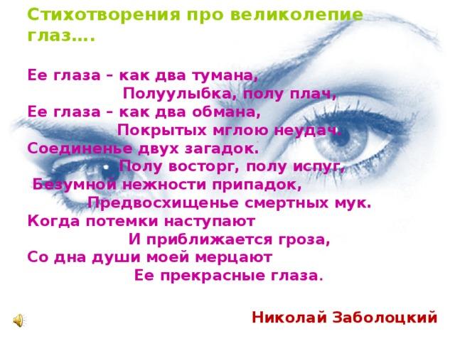 Стихотворения про великолепие глаз…. Ее глаза – как два тумана, Полуулыбка, полу плач, Ее глаза – как два обмана, Покрытых мглою неудач. Соединенье двух загадок. Полу восторг, полу испуг,  Безумной нежности припадок, Предвосхищенье смертных мук. Когда потемки наступают И приближается гроза, Со дна души моей мерцают Ее прекрасные глаза .   Николай Заболоцкий