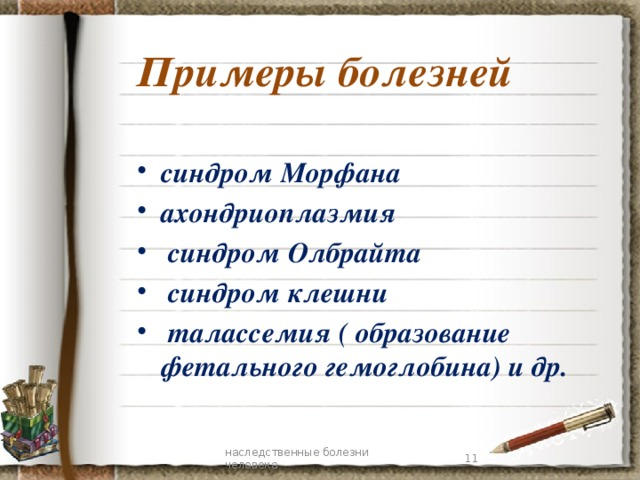 Примеры болезней синдром Морфана ахондриоплазмия  синдром Олбрайта  синдром клешни  талассемия ( образование фетального гемоглобина) и др.  7 наследственные болезни человека