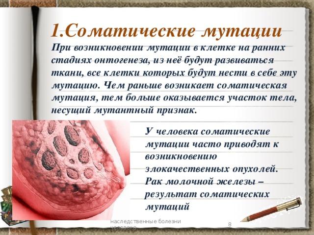 1.Соматические мутации При возникновении мутации в клетке на ранних стадиях онтогенеза, из неё будут развиваться ткани, все клетки которых будут нести в себе эту мутацию. Чем раньше возникает соматическая мутация, тем больше оказывается участок тела, несущий мутантный признак. У человека соматические мутации часто приводят к возникновению злокачественных опухолей. Рак молочной железы –результат соматических мутаций 7 наследственные болезни человека