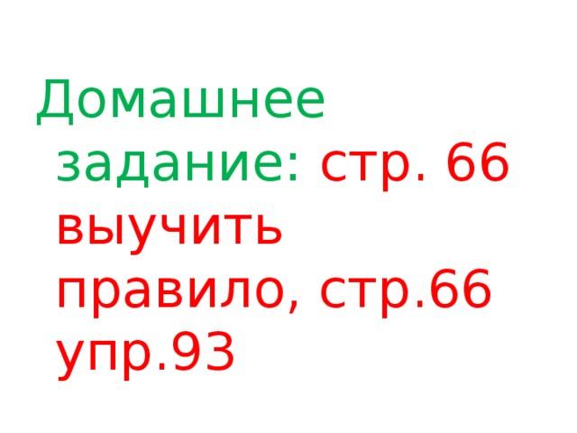 Домашнее задание: стр. 66 выучить правило, стр.66 упр.93