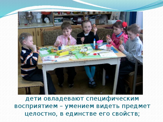 дети овладевают специфическим восприятием – умением видеть предмет целостно, в единстве его свойств;
