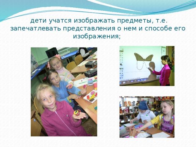 дети учатся изображать предметы, т.е. запечатлевать представления о нем и способе его изображения;