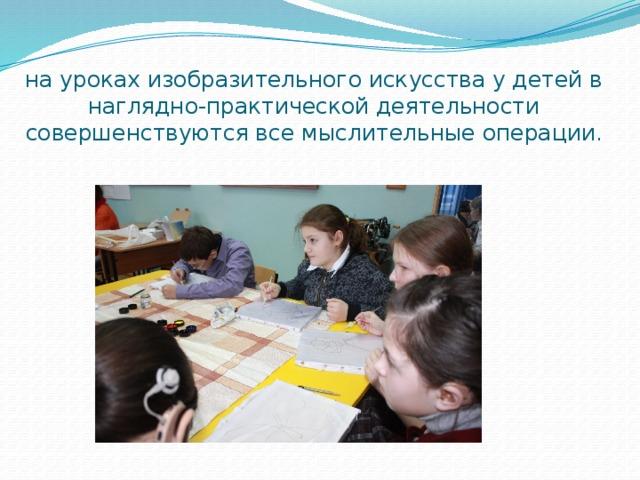 на уроках изобразительного искусства у детей в наглядно-практической деятельности совершенствуются все мыслительные операции .