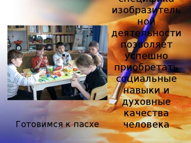 специфика изобразительной деятельности позволяет успешно приобретать социальные навыки и духовные качества человека Готовимся к пасхе