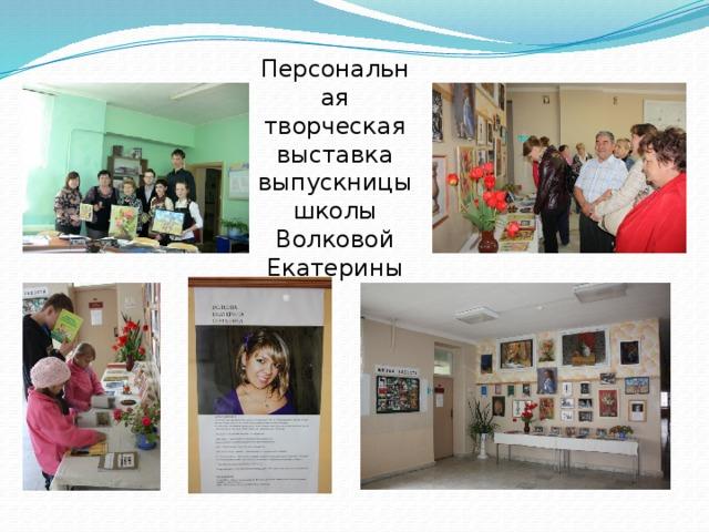 Персональная творческая выставка выпускницы школы Волковой Екатерины