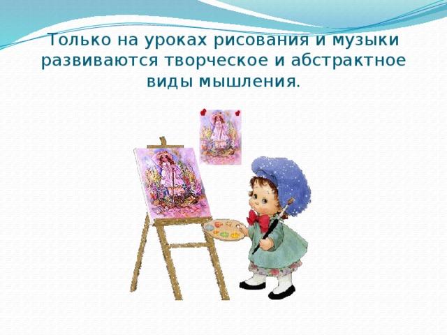 Только на уроках рисования и музыки развиваются творческое и абстрактное виды мышления.