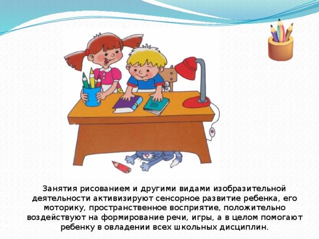 Занятия рисованием и другими видами изобразительной деятельности активизируют сенсорное развитие ребенка, его моторику, пространственное восприятие, положительно воздействуют на формирование речи, игры, а в целом помогают ребенку в овладении всех школьных дисциплин.