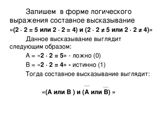 Запишем в форме логического выражения составное высказывание «(2 ·  2 = 5 или 2 · 2 = 4) и (2 · 2 ≠ 5 или 2 · 2 ≠ 4)»  Данное высказывание выглядит следующим образом:  А = « 2 ·  2 = 5» - ложно (0)  В = « 2 · 2 = 4» - истинно (1)  Тогда составное высказывание выглядит:   «(А или В ) и (А или В) »