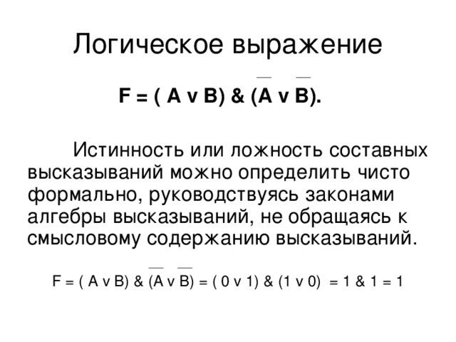 F = ( А  v В) & (A v B).  Истинность или ложность составных высказываний можно определить чисто формально, руководствуясь законами алгебры высказываний, не обращаясь к смысловому содержанию высказываний. F = ( А  v В) & (A v B) = ( 0  v 1) & ( 1  v  0 ) = 1 & 1 = 1