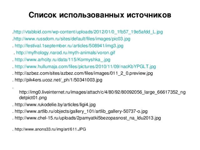Список использованных источников . http :// vtabloid.com / wp-content / uploads /2012/01/0_1fb57_19e5afdd_L.jpg  . http ://www.russdom.ru/sites/default/files/images/pic03.jpg . http ://festival.1september.ru/ articles /508941/img3.jpg   . http :// myfhology.narod.ru / myth-animals / voron.gif  . http :// www.arhcity.ru / data /115/ Kormyshka_.jpg  . http :// www.hullumaja.com / files / pictures /2010/11/09/ nacKbYPGLT.jpg  . http://azbez.com/sites/azbez.com/files/images/011_2_0.preview.jpg . http://pik4ers.ucoz.net/_ph/1/50341003.jpg .http://img0.liveinternet.ru/images/attach/c/4/80/92/80092056_large_66617352_ngdetpict01.png . http://www.rukodelie.by/articles/ligi4.jpg . http://www.artlib.ru/objects/gallery_101/artlib_gallery-50737-o.jpg . http://www.chel-15.ru/uploads/2pamyatki5bezopasnost_na_ldu2013.jpg . http://www.anons33.ru/img/art/611.JPG