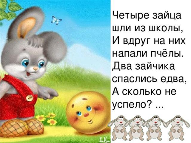 Четыре зайца шли из школы,  И вдруг на них напали пчёлы.  Два зайчика спаслись едва,  А сколько не успело? ...