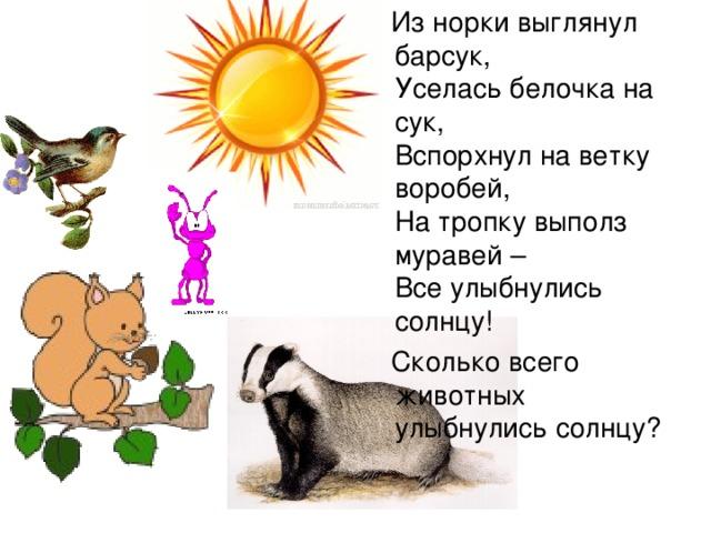 Из норки выглянул барсук,  Уселась белочка на сук,  Вспорхнул на ветку воробей,  На тропку выполз муравей –  Все улыбнулись солнцу!  Сколько всего животных улыбнулись солнцу?