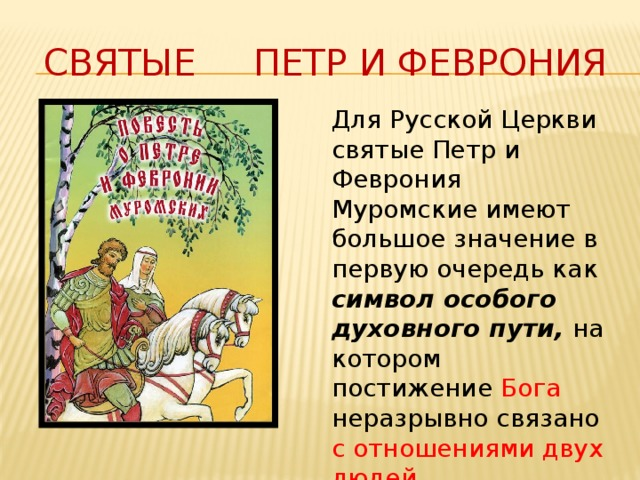 Святые Петр и Феврония Для Русской Церкви святые Петр и Феврония Муромские имеют большое значение в первую очередь как символ особого духовного пути, на котором постижение Бога неразрывно связано с отношениями двух людей.